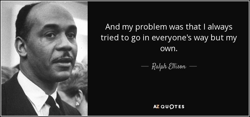 And my problem was that I always tried to go in everyone's way but my own. - Ralph Ellison