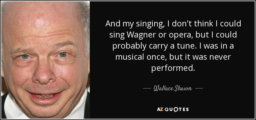 And my singing, I don't think I could sing Wagner or opera, but I could probably carry a tune. I was in a musical once, but it was never performed. - Wallace Shawn