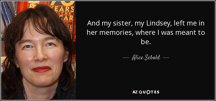 And my sister, my Lindsey, left me in her memories, where I was meant to be. - Alice Sebold