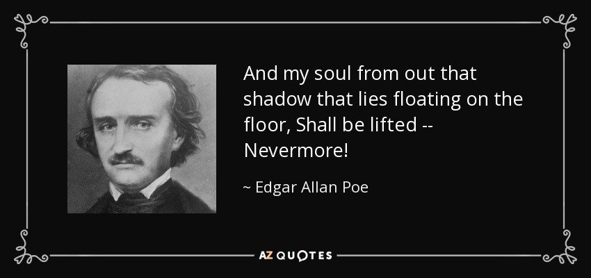 And my soul from out that shadow that lies floating on the floor, Shall be lifted -- Nevermore! - Edgar Allan Poe