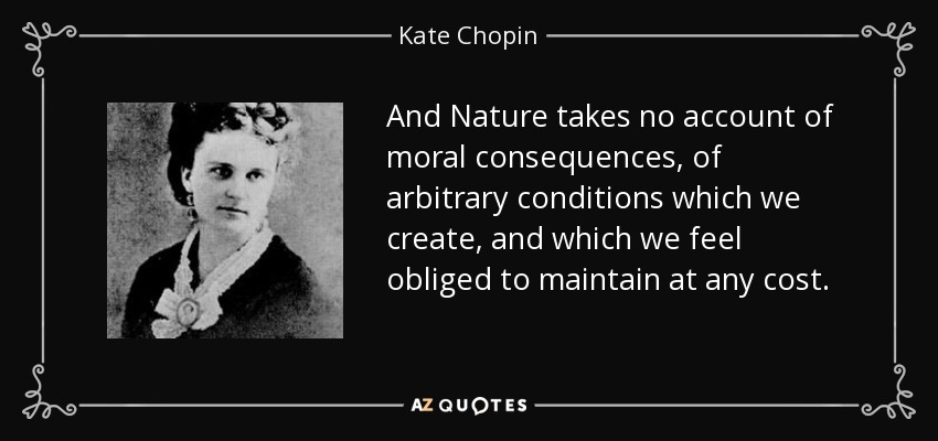 And Nature takes no account of moral consequences, of arbitrary conditions which we create, and which we feel obliged to maintain at any cost. - Kate Chopin