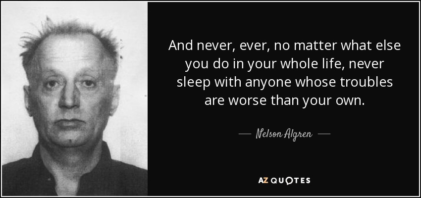 And never, ever, no matter what else you do in your whole life, never sleep with anyone whose troubles are worse than your own. - Nelson Algren