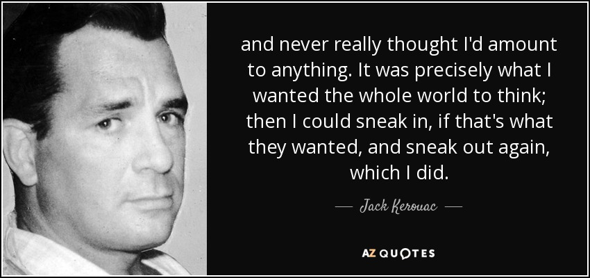 and never really thought I'd amount to anything. It was precisely what I wanted the whole world to think; then I could sneak in, if that's what they wanted, and sneak out again, which I did. - Jack Kerouac