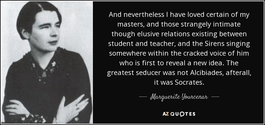 And nevertheless I have loved certain of my masters, and those strangely intimate though elusive relations existing between student and teacher, and the Sirens singing somewhere within the cracked voice of him who is first to reveal a new idea. The greatest seducer was not Alcibiades, afterall, it was Socrates. - Marguerite Yourcenar