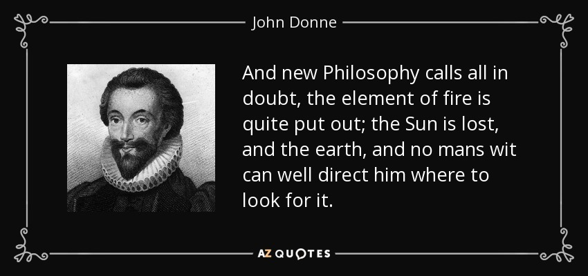 And new Philosophy calls all in doubt, the element of fire is quite put out; the Sun is lost, and the earth, and no mans wit can well direct him where to look for it. - John Donne