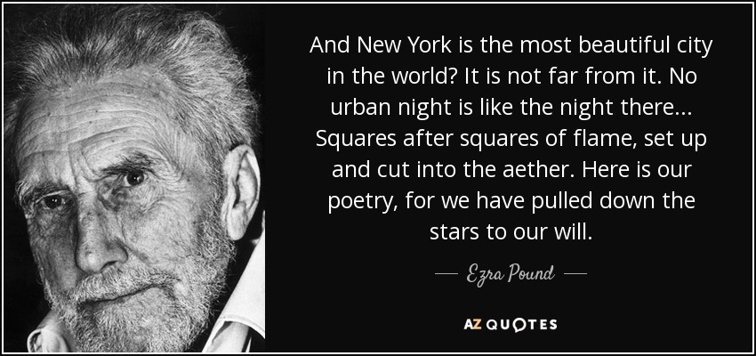 And New York is the most beautiful city in the world? It is not far from it. No urban night is like the night there... Squares after squares of flame, set up and cut into the aether. Here is our poetry, for we have pulled down the stars to our will. - Ezra Pound
