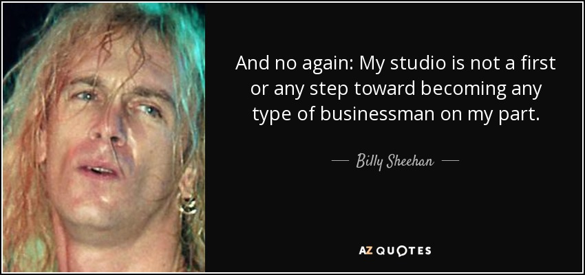 And no again: My studio is not a first or any step toward becoming any type of businessman on my part. - Billy Sheehan