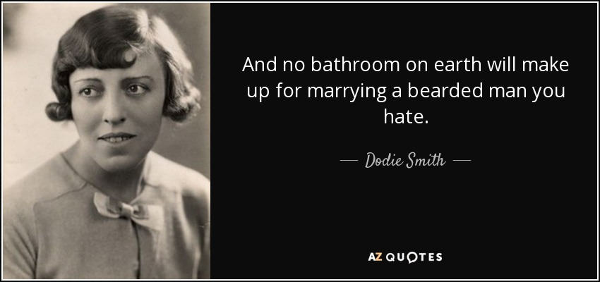 And no bathroom on earth will make up for marrying a bearded man you hate. - Dodie Smith