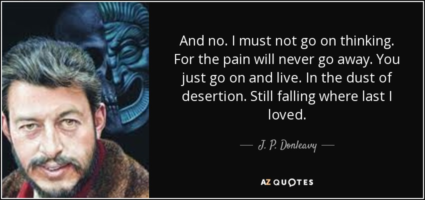 And no. I must not go on thinking. For the pain will never go away. You just go on and live. In the dust of desertion. Still falling where last I loved. - J. P. Donleavy