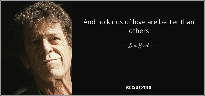 And no kinds of love are better than others - Lou Reed