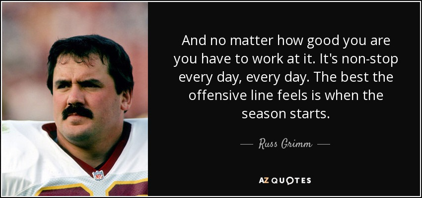 And no matter how good you are you have to work at it. It's non-stop every day, every day. The best the offensive line feels is when the season starts. - Russ Grimm