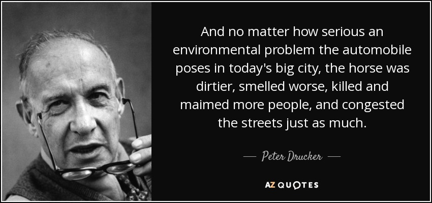 And no matter how serious an environmental problem the automobile poses in today's big city, the horse was dirtier, smelled worse, killed and maimed more people, and congested the streets just as much. - Peter Drucker