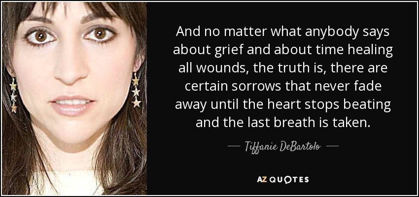 And no matter what anybody says about grief and about time healing all wounds, the truth is, there are certain sorrows that never fade away until the heart stops beating and the last breath is taken. - Tiffanie DeBartolo