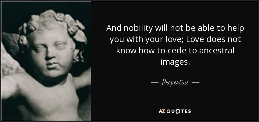 And nobility will not be able to help you with your love; Love does not know how to cede to ancestral images. - Propertius
