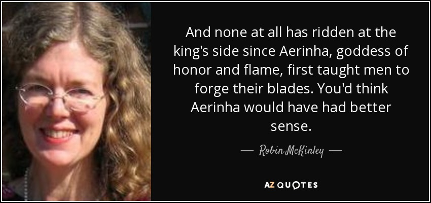 And none at all has ridden at the king's side since Aerinha, goddess of honor and flame, first taught men to forge their blades. You'd think Aerinha would have had better sense. - Robin McKinley