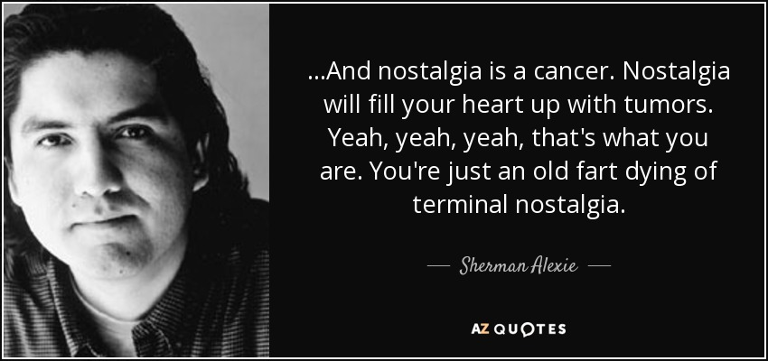 ...And nostalgia is a cancer. Nostalgia will fill your heart up with tumors. Yeah, yeah, yeah, that's what you are. You're just an old fart dying of terminal nostalgia. - Sherman Alexie
