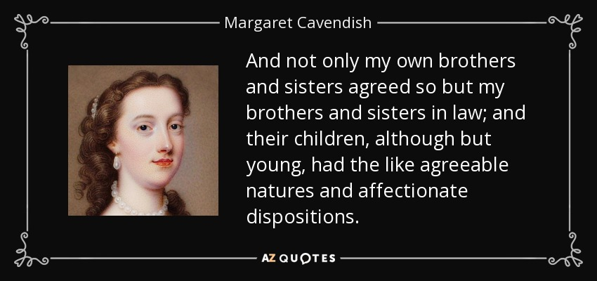 And not only my own brothers and sisters agreed so but my brothers and sisters in law; and their children, although but young, had the like agreeable natures and affectionate dispositions. - Margaret Cavendish