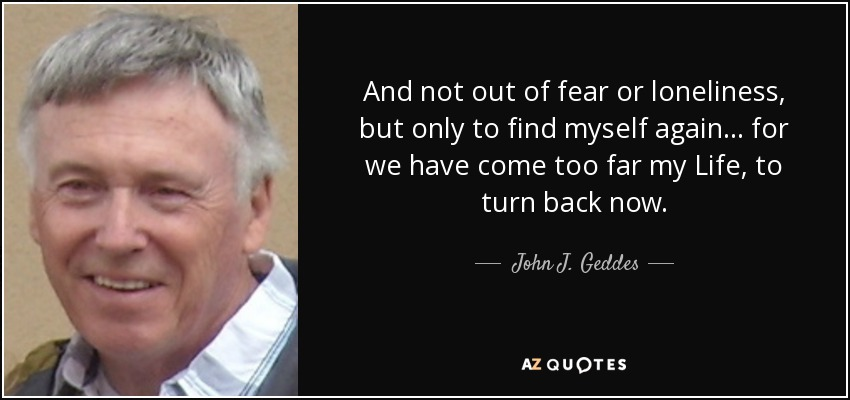 And not out of fear or loneliness, but only to find myself again... for we have come too far my Life, to turn back now. - John J. Geddes