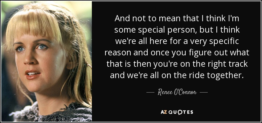 And not to mean that I think I'm some special person, but I think we're all here for a very specific reason and once you figure out what that is then you're on the right track and we're all on the ride together. - Renee O'Connor