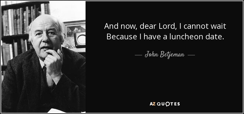 And now, dear Lord, I cannot wait Because I have a luncheon date. - John Betjeman