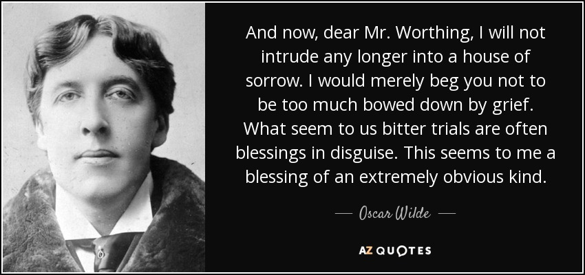 And now, dear Mr. Worthing, I will not intrude any longer into a house of sorrow. I would merely beg you not to be too much bowed down by grief. What seem to us bitter trials are often blessings in disguise. This seems to me a blessing of an extremely obvious kind. - Oscar Wilde