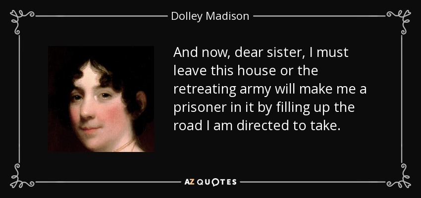 And now, dear sister, I must leave this house or the retreating army will make me a prisoner in it by filling up the road I am directed to take. - Dolley Madison