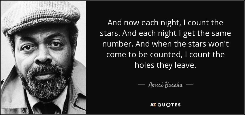 And now each night, I count the stars. And each night I get the same number. And when the stars won't come to be counted, I count the holes they leave. - Amiri Baraka