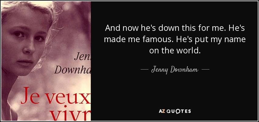 And now he's down this for me. He's made me famous. He's put my name on the world. - Jenny Downham