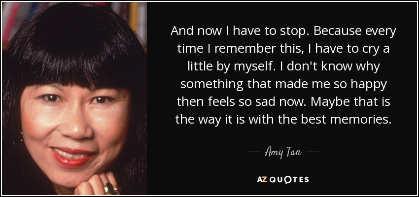 And now I have to stop. Because every time I remember this, I have to cry a little by myself. I don't know why something that made me so happy then feels so sad now. Maybe that is the way it is with the best memories. - Amy Tan