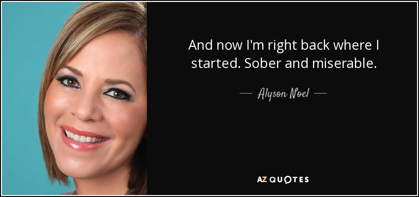 And now I'm right back where I started. Sober and miserable. - Alyson Noel