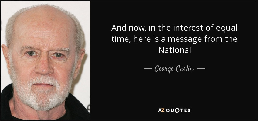 And now, in the interest of equal time, here is a message from the National - George Carlin