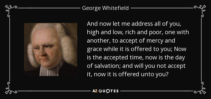 And now let me address all of you, high and low, rich and poor, one with another, to accept of mercy and grace while it is offered to you; Now is the accepted time, now is the day of salvation; and will you not accept it, now it is offered unto you? - George Whitefield