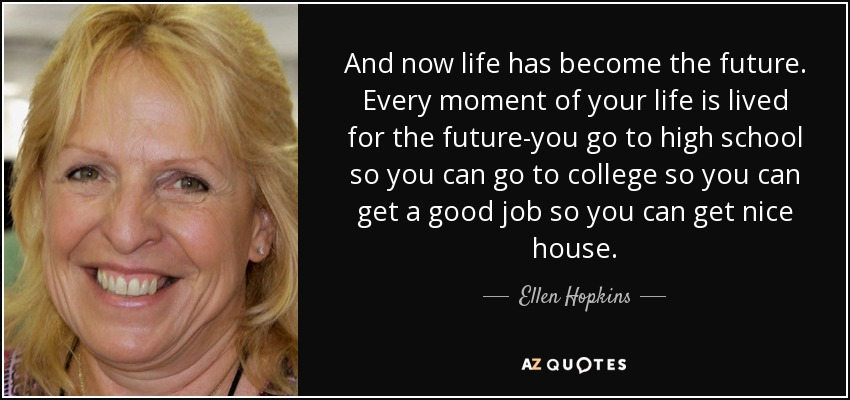 And now life has become the future. Every moment of your life is lived for the future-you go to high school so you can go to college so you can get a good job so you can get nice house. - Ellen Hopkins