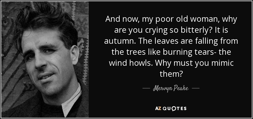And now, my poor old woman, why are you crying so bitterly? It is autumn. The leaves are falling from the trees like burning tears- the wind howls. Why must you mimic them? - Mervyn Peake