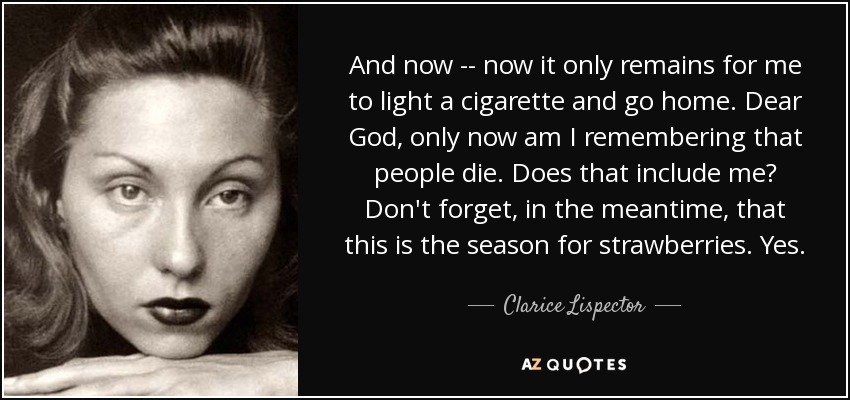 And now -- now it only remains for me to light a cigarette and go home. Dear God, only now am I remembering that people die. Does that include me? Don't forget, in the meantime, that this is the season for strawberries. Yes. - Clarice Lispector