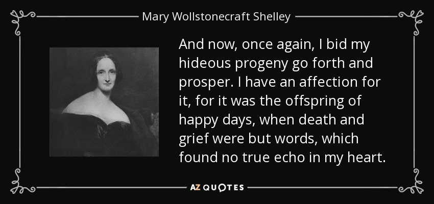 And now, once again, I bid my hideous progeny go forth and prosper. I have an affection for it, for it was the offspring of happy days, when death and grief were but words, which found no true echo in my heart. - Mary Wollstonecraft Shelley