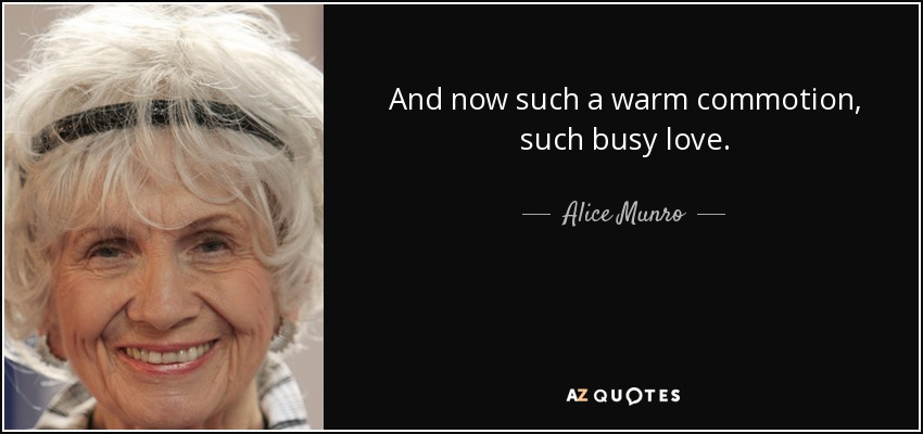 And now such a warm commotion, such busy love. - Alice Munro