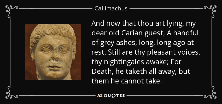 And now that thou art lying, my dear old Carian guest, A handful of grey ashes, long, long ago at rest, Still are thy pleasant voices, thy nightingales awake; For Death, he taketh all away, but them he cannot take. - Callimachus