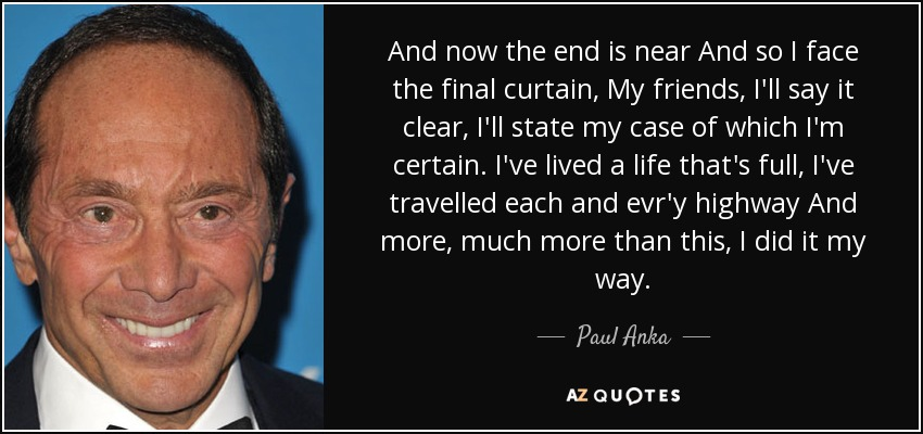 Paul Anka Quote: And Now The End Is Near And So I Face