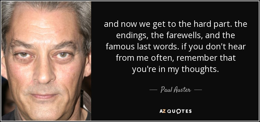 and now we get to the hard part. the endings, the farewells, and the famous last words. if you don't hear from me often, remember that you're in my thoughts. - Paul Auster