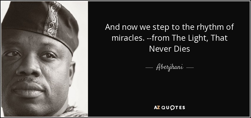 And now we step to the rhythm of miracles. --from The Light, That Never Dies - Aberjhani