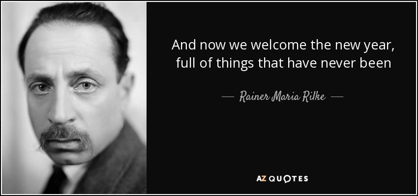 And now we welcome the new year, full of things that have never been - Rainer Maria Rilke