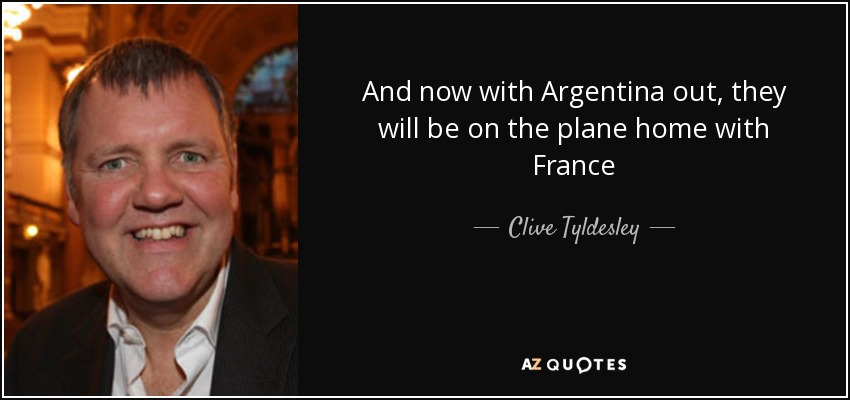 And now with Argentina out, they will be on the plane home with France - Clive Tyldesley