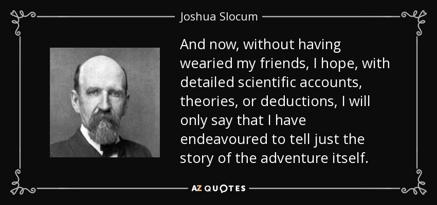 And now, without having wearied my friends, I hope, with detailed scientific accounts, theories, or deductions, I will only say that I have endeavoured to tell just the story of the adventure itself. - Joshua Slocum