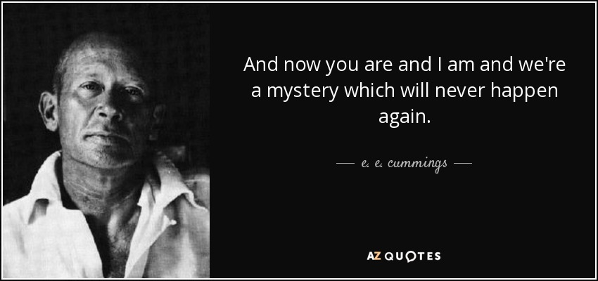 And now you are and I am and we're a mystery which will never happen again. - e. e. cummings
