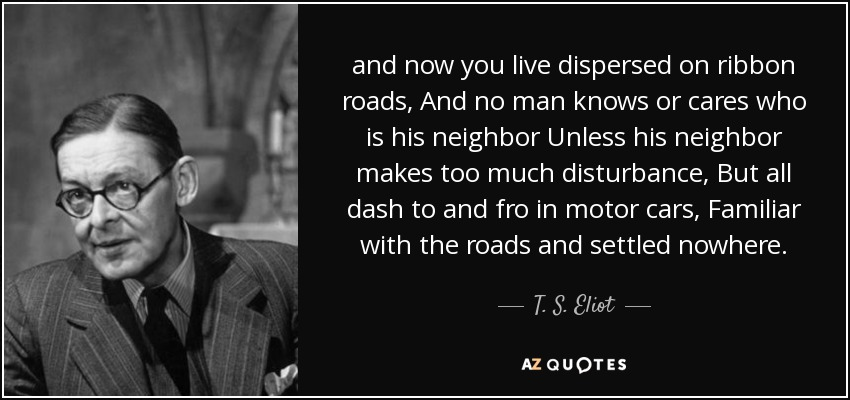 and now you live dispersed on ribbon roads, And no man knows or cares who is his neighbor Unless his neighbor makes too much disturbance, But all dash to and fro in motor cars, Familiar with the roads and settled nowhere. - T. S. Eliot