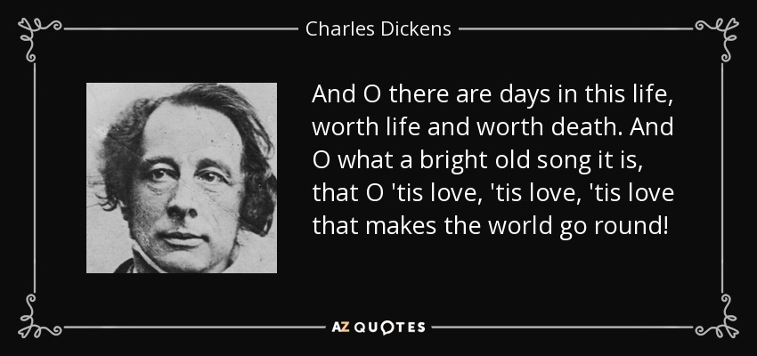 And O there are days in this life, worth life and worth death. And O what a bright old song it is, that O 'tis love, 'tis love, 'tis love that makes the world go round! - Charles Dickens