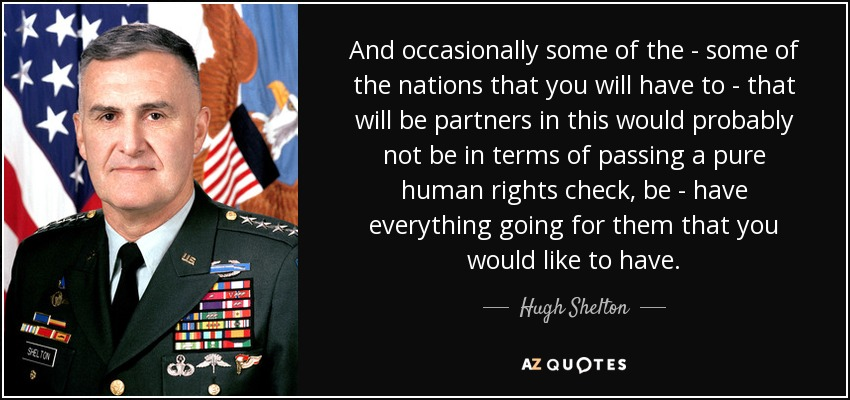 And occasionally some of the - some of the nations that you will have to - that will be partners in this would probably not be in terms of passing a pure human rights check, be - have everything going for them that you would like to have. - Hugh Shelton
