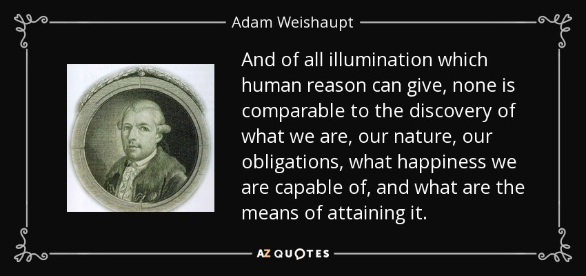 And of all illumination which human reason can give, none is comparable to the discovery of what we are, our nature, our obligations, what happiness we are capable of, and what are the means of attaining it. - Adam Weishaupt