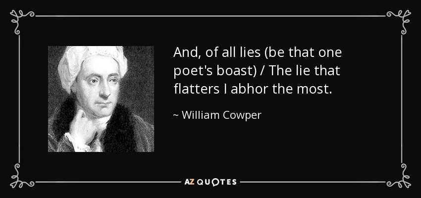 And, of all lies (be that one poet's boast) / The lie that flatters I abhor the most. - William Cowper